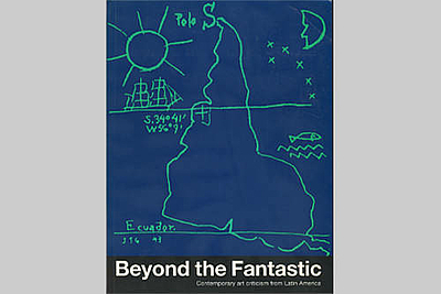 Beyond the Fantastic: Contemporary Art Criticism from Latin America
